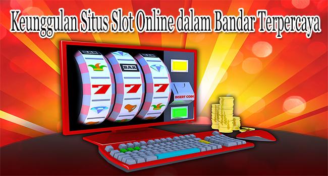Keunggulan Situs Slot Online dalam Bandar Terpercaya