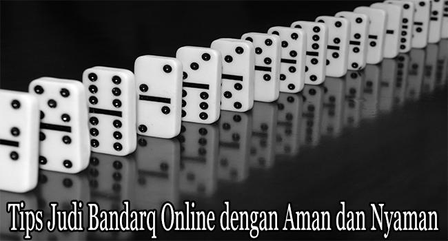 Tips Judi Bandarq Online dengan Aman dan Nyaman