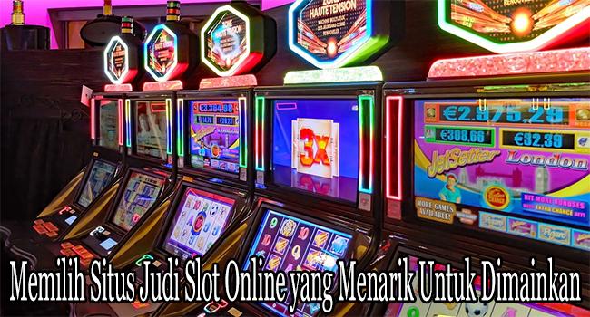 Memilih Situs Judi Slot Online yang Menarik Untuk Dimainkan